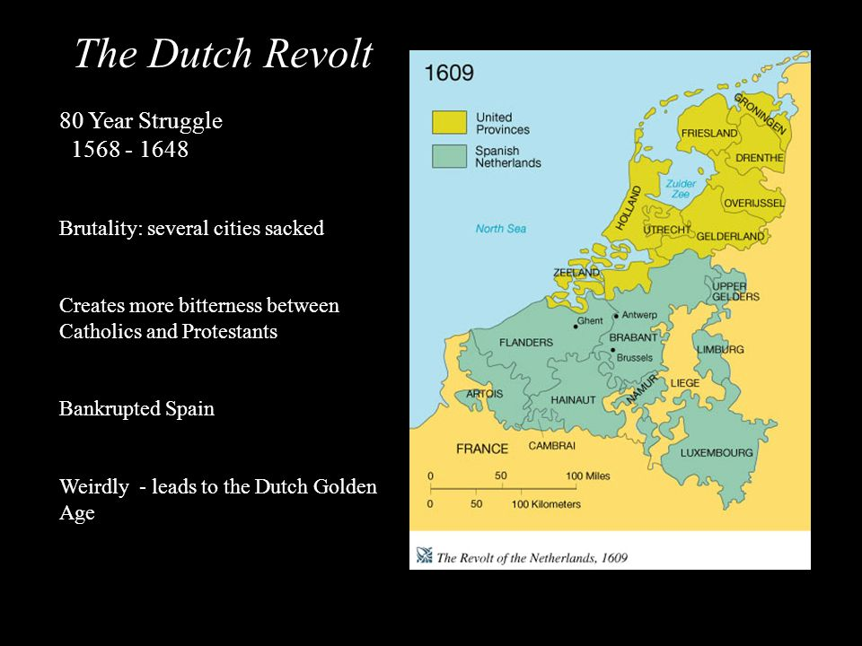The Dutch Revolt 80 Year Struggle 1568 - 1648 Brutality: several cities sacked Creates more bitterness between Catholics and Protestants Bankrupted Sp