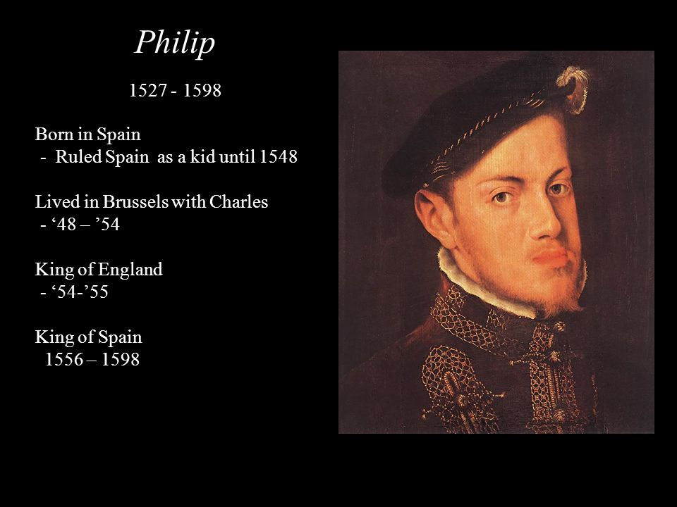Philip 1527 - 1598 Born in Spain - Ruled Spain as a kid until 1548 Lived in Brussels with Charles - 48 – 54 King of England - 54-55 King of Spain 1556