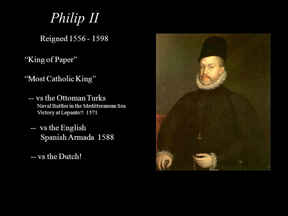 Philip II Reigned 1556 - 1598 King of Paper Most Catholic King -- vs the Ottoman Turks Naval Battles in the Meditteranean Sea Victory at Lepanto!! 157