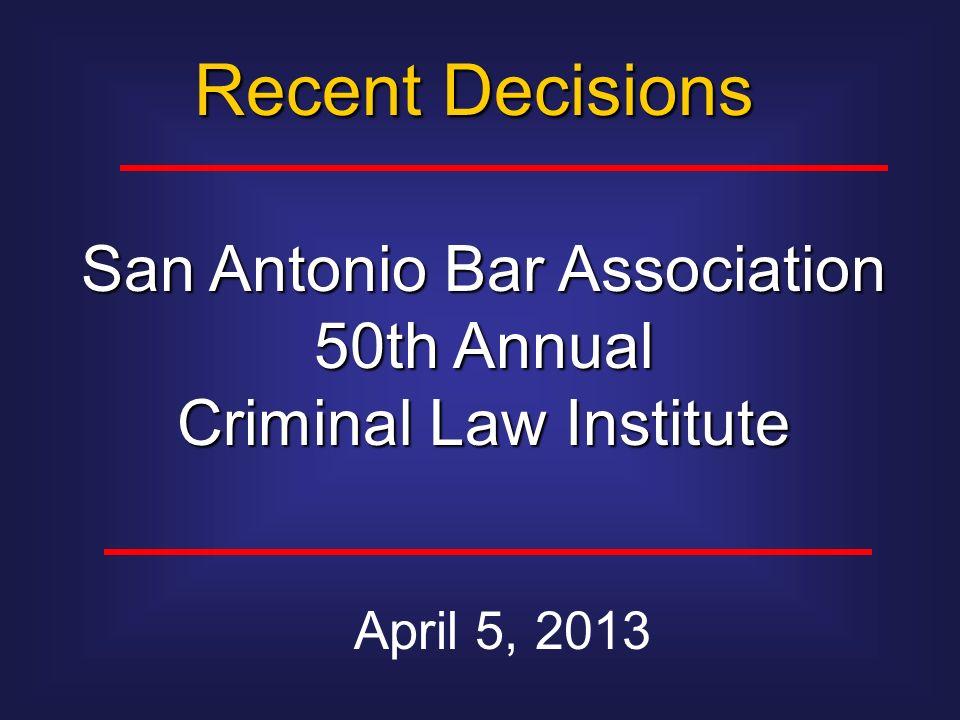 Recent Decisions April 5, 2013 San Antonio Bar Association 50th Annual Criminal Law Institute