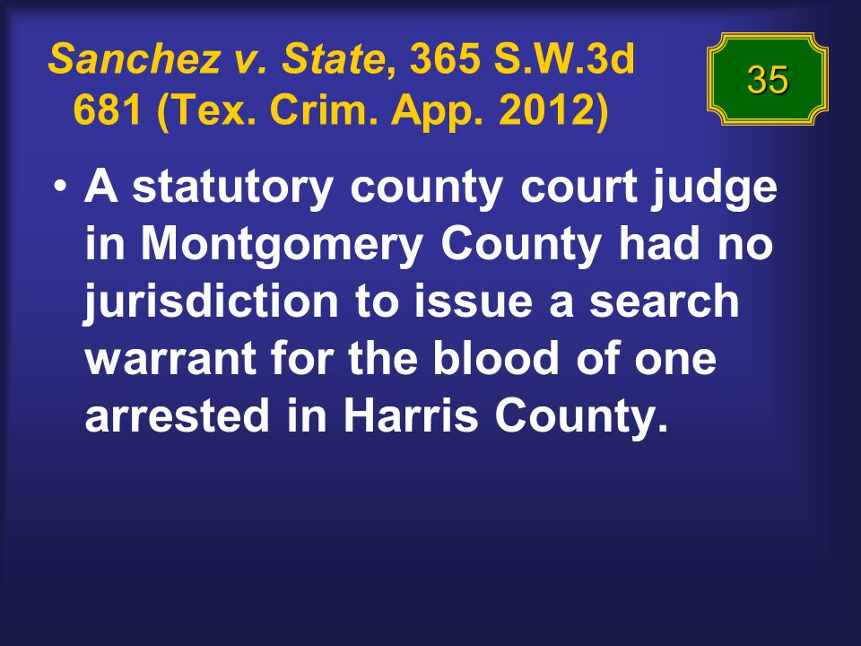 Sanchez v. State, 365 S.W.3d 681 (Tex. Crim. App. 2012) A statutory county court judge in Montgomery County had no jurisdiction to issue a search warr