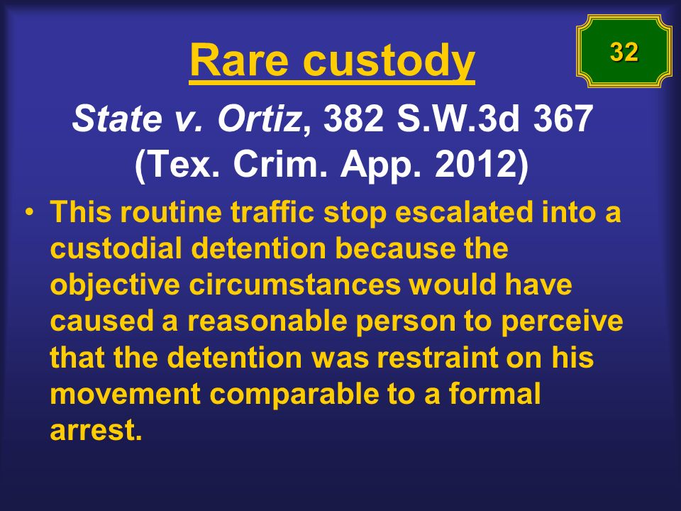 Rare custody State v. Ortiz, 382 S.W.3d 367 (Tex. Crim. App. 2012) This routine traffic stop escalated into a custodial detention because the objectiv