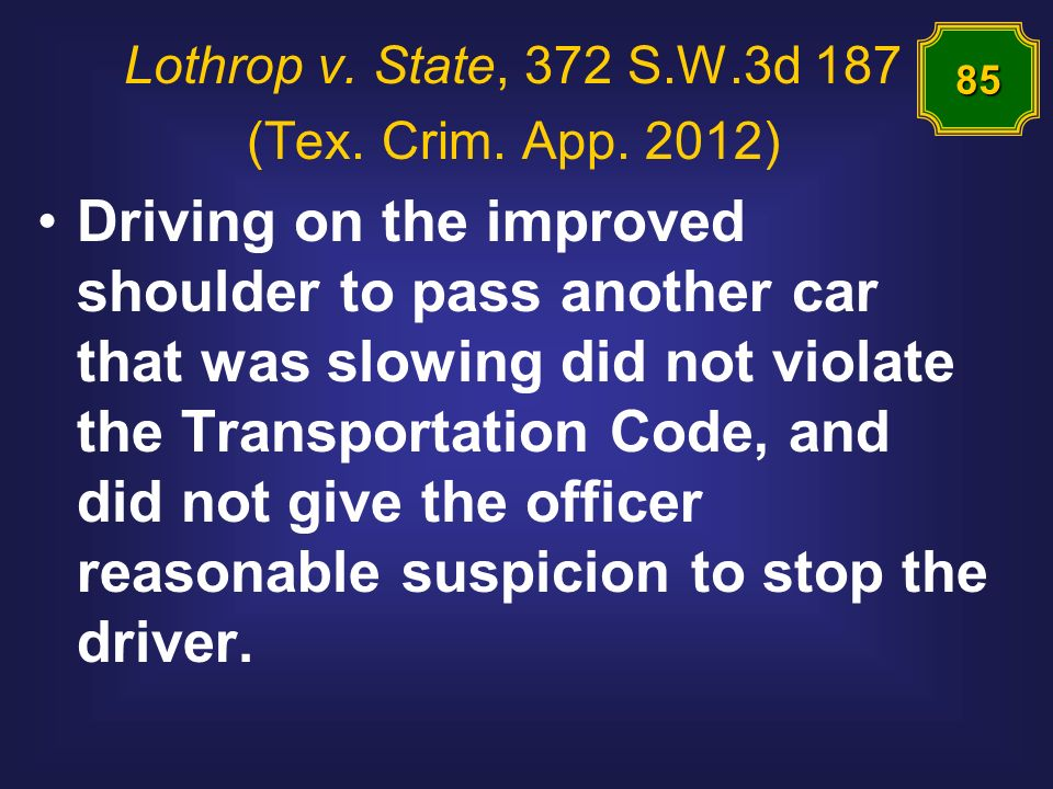 Lothrop v. State, 372 S.W.3d 187 (Tex. Crim. App. 2012) Driving on the improved shoulder to pass another car that was slowing did not violate the Tran