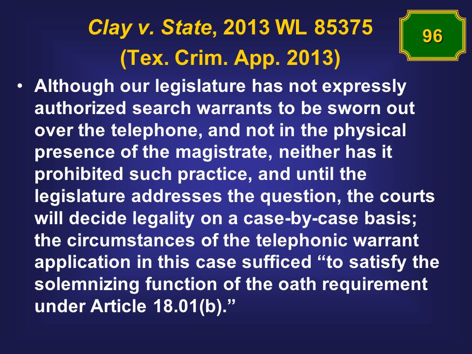 Clay v. State, 2013 WL 85375 (Tex. Crim. App. 2013) Although our legislature has not expressly authorized search warrants to be sworn out over the tel