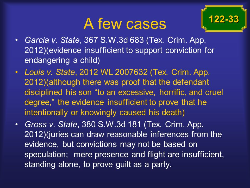 A few cases Garcia v. State, 367 S.W.3d 683 (Tex. Crim. App. 2012)(evidence insufficient to support conviction for endangering a child) Louis v. State