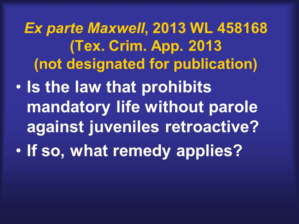 Ex parte Maxwell, 2013 WL 458168 (Tex. Crim. App. 2013 (not designated for publication) Is the law that prohibits mandatory life without parole agains