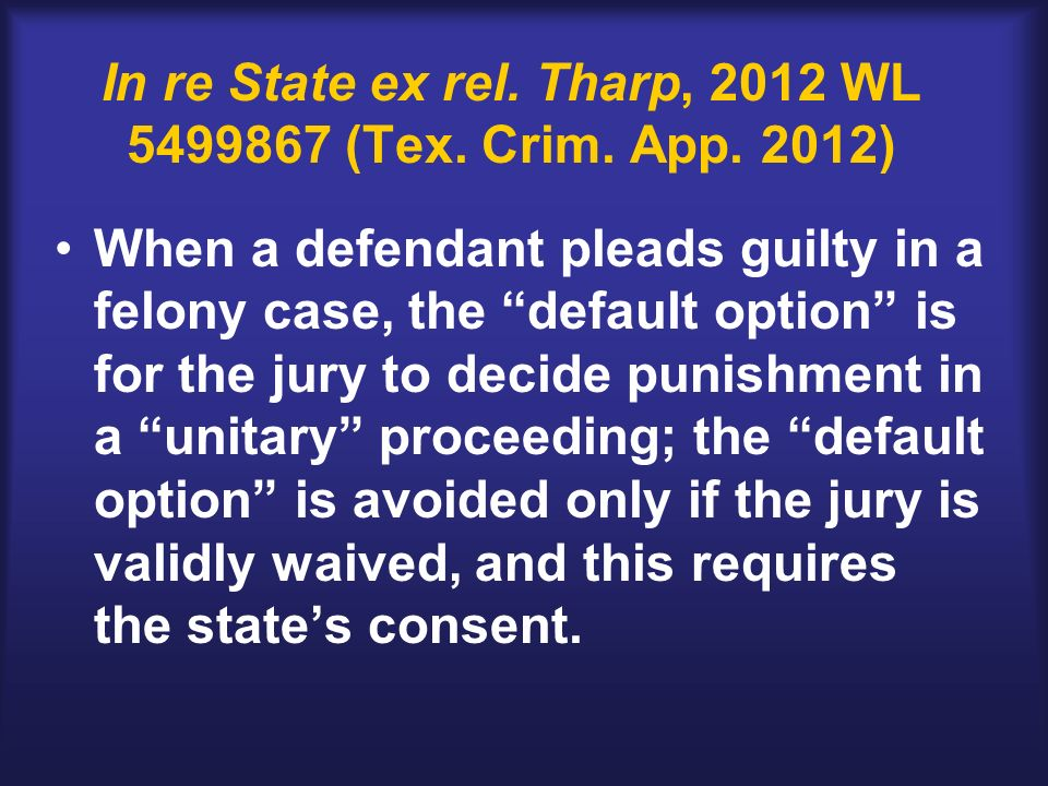 In re State ex rel. Tharp, 2012 WL 5499867 (Tex. Crim. App. 2012) When a defendant pleads guilty in a felony case, the default option is for the jury