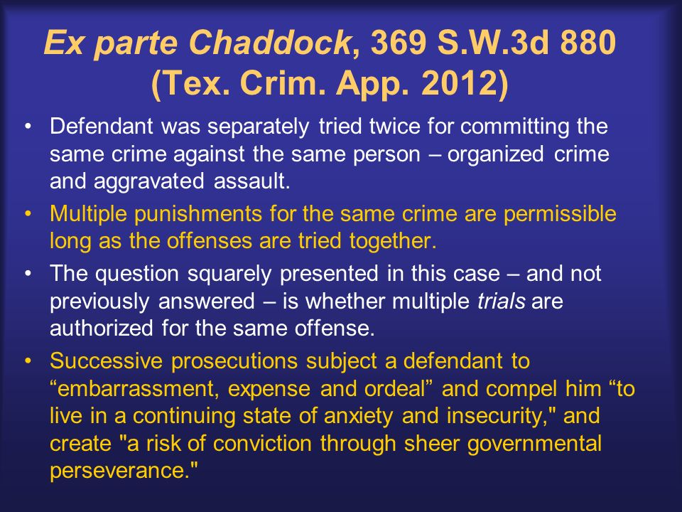 Ex parte Chaddock, 369 S.W.3d 880 (Tex. Crim. App. 2012) Defendant was separately tried twice for committing the same crime against the same person –