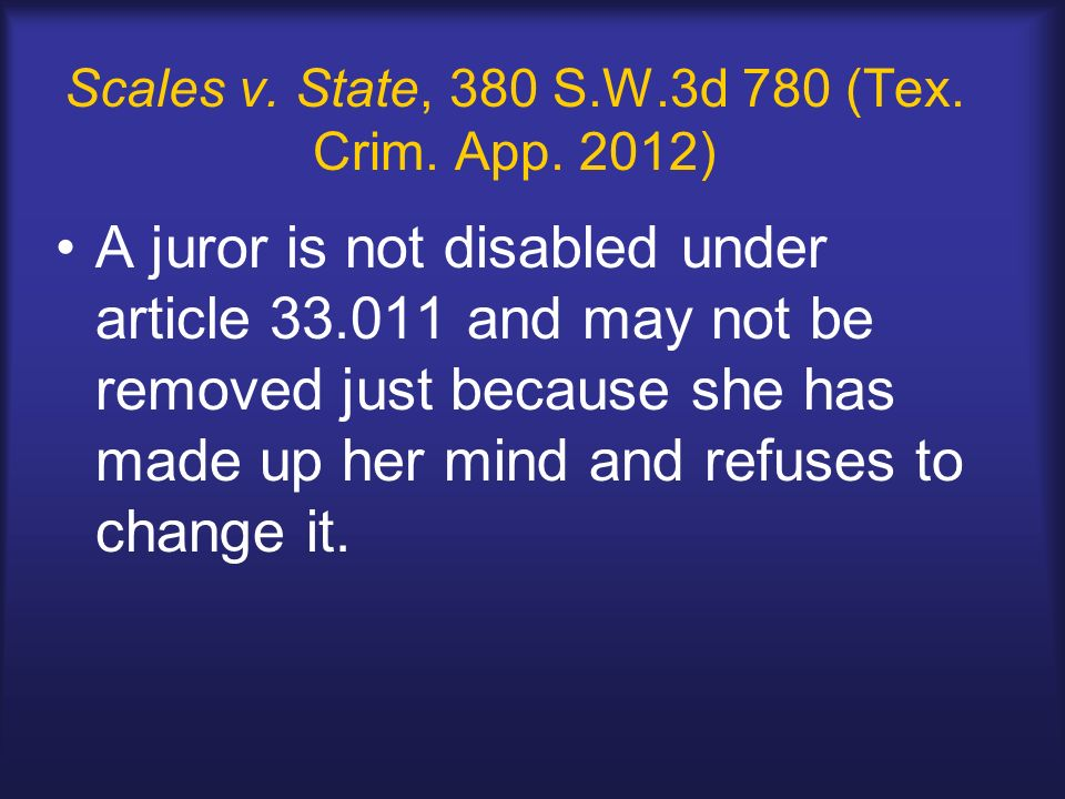 Scales v. State, 380 S.W.3d 780 (Tex. Crim. App. 2012) A juror is not disabled under article 33.011 and may not be removed just because she has made u