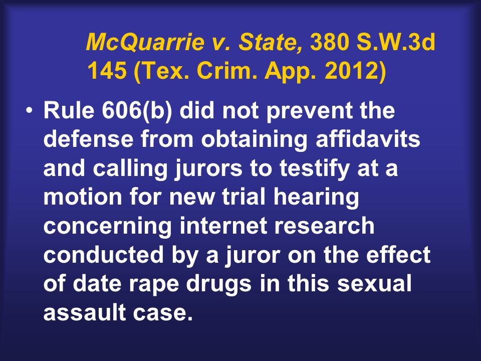 McQuarrie v. State, 380 S.W.3d 145 (Tex. Crim. App. 2012) Rule 606(b) did not prevent the defense from obtaining affidavits and calling jurors to test