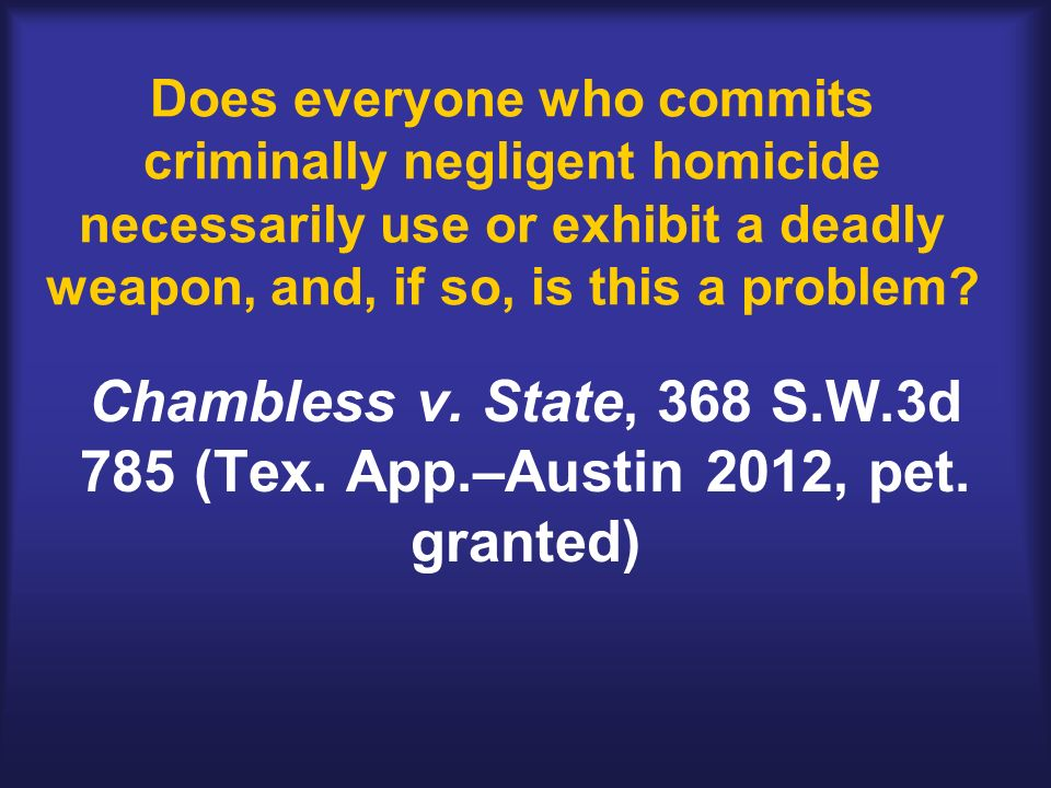 Does everyone who commits criminally negligent homicide necessarily use or exhibit a deadly weapon, and, if so, is this a problem? Chambless v. State,