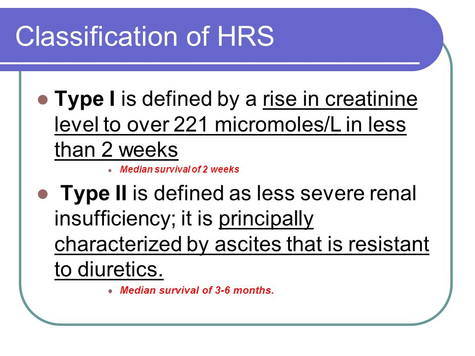 Classification of HRS Type I is defined by a rise in creatinine level to over 221 micromoles/L in less than 2 weeks Median survival of 2 weeks Type II