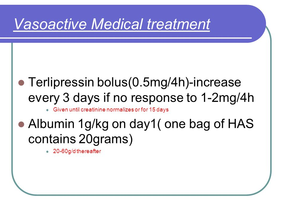 Vasoactive Medical treatment Terlipressin bolus(0.5mg/4h)-increase every 3 days if no response to 1-2mg/4h Given until creatinine normalizes or for 15