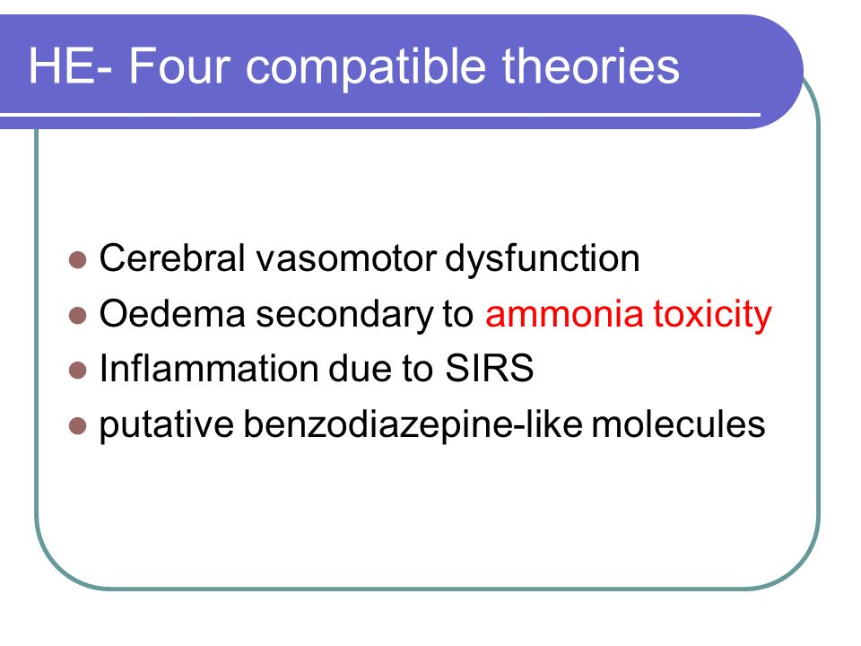 HE- Four compatible theories Cerebral vasomotor dysfunction Oedema secondary to ammonia toxicity Inflammation due to SIRS putative benzodiazepine-like