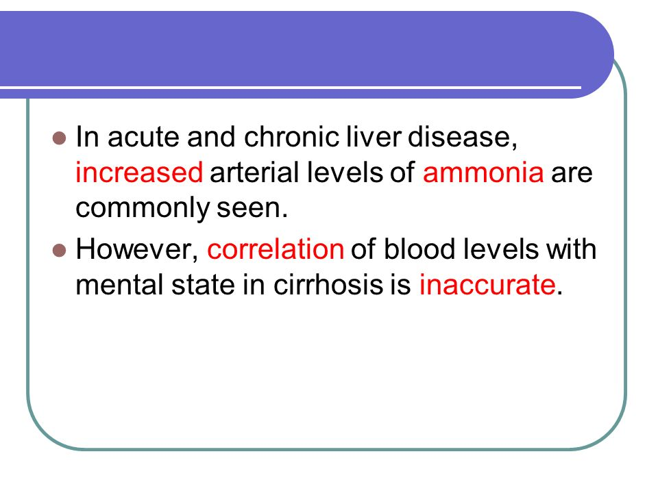 In acute and chronic liver disease, increased arterial levels of ammonia are commonly seen. However, correlation of blood levels with mental state in