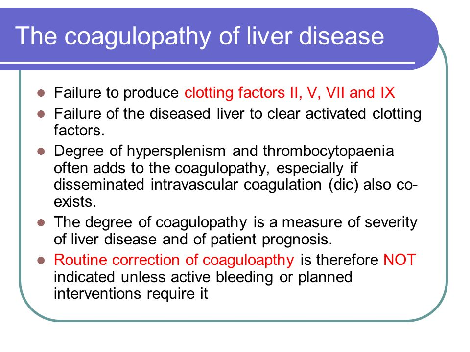 The coagulopathy of liver disease Failure to produce clotting factors II, V, VII and IX Failure of the diseased liver to clear activated clotting fact