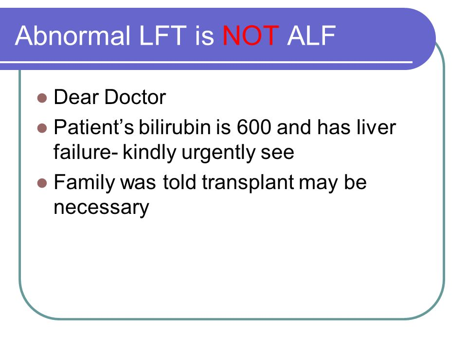Abnormal LFT is NOT ALF Dear Doctor Patients bilirubin is 600 and has liver failure- kindly urgently see Family was told transplant may be necessary