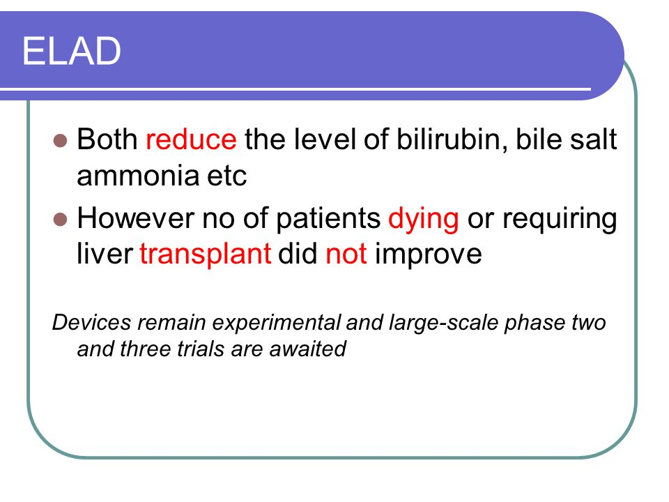 ELAD Both reduce the level of bilirubin, bile salt ammonia etc However no of patients dying or requiring liver transplant did not improve Devices rema