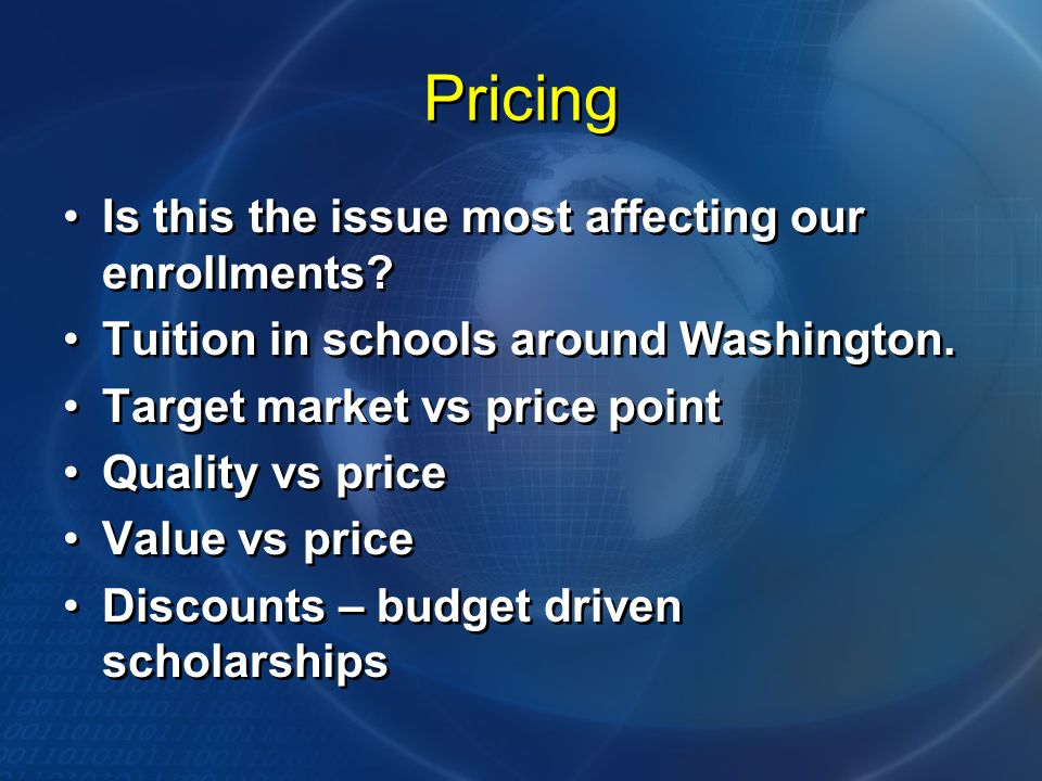 Pricing Is this the issue most affecting our enrollments? Tuition in schools around Washington. Target market vs price point Quality vs price Value vs