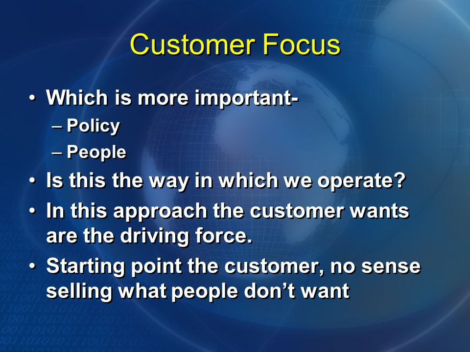 Customer Focus Which is more important- –Policy –People Is this the way in which we operate? In this approach the customer wants are the driving force