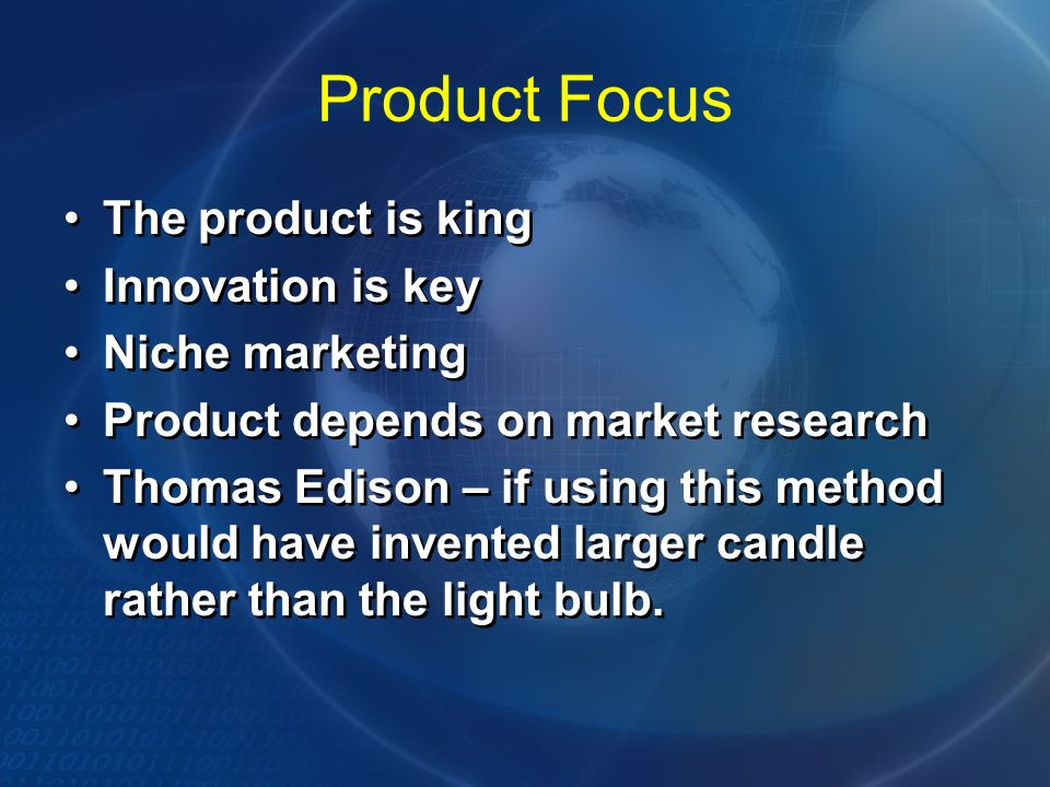Product Focus The product is king Innovation is key Niche marketing Product depends on market research Thomas Edison – if using this method would have