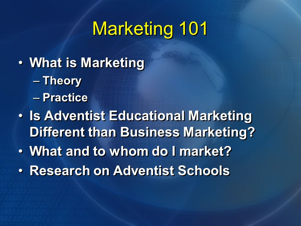 Marketing 101 What is Marketing –Theory –Practice Is Adventist Educational Marketing Different than Business Marketing? What and to whom do I market?