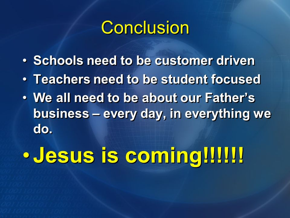 Conclusion Schools need to be customer driven Teachers need to be student focused We all need to be about our Fathers business – every day, in everyth