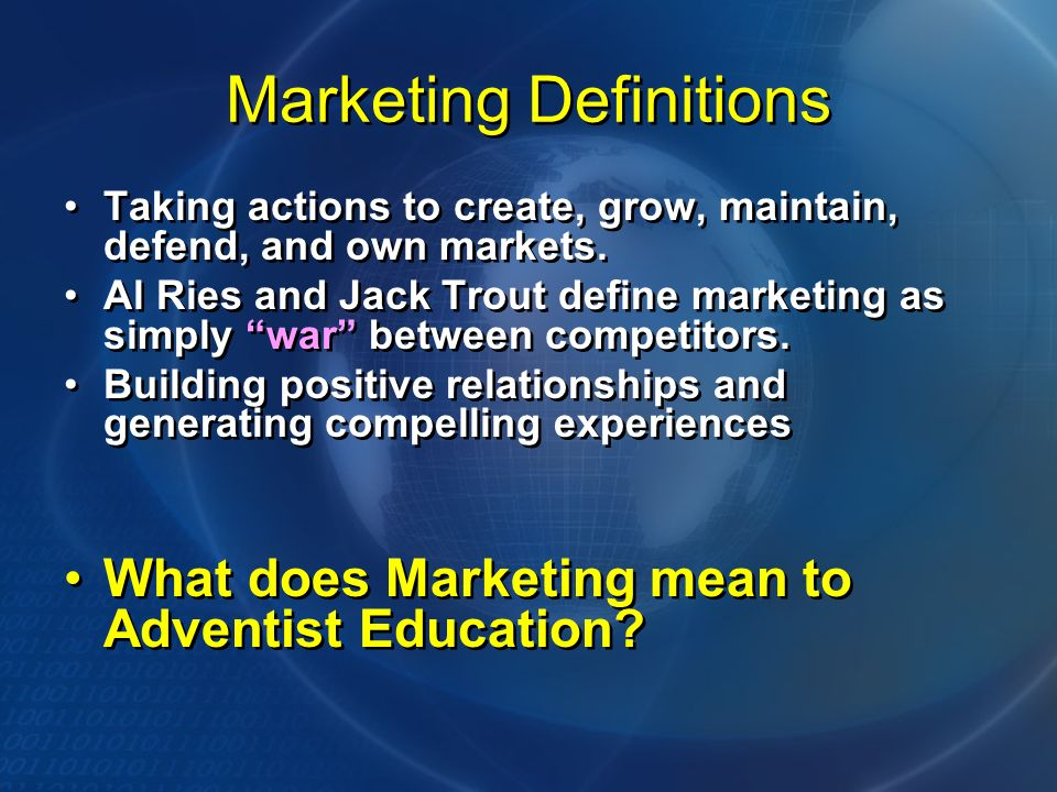 Marketing Definitions Taking actions to create, grow, maintain, defend, and own markets. Al Ries and Jack Trout define marketing as simply war between