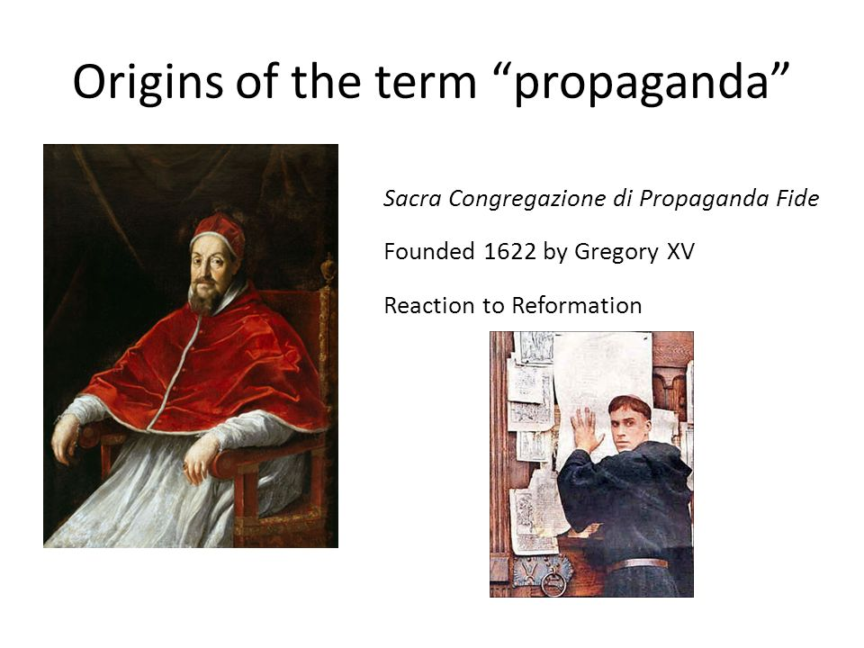 Origins of the term propaganda Sacra Congregazione di Propaganda Fide Founded 1622 by Gregory XV Reaction to Reformation
