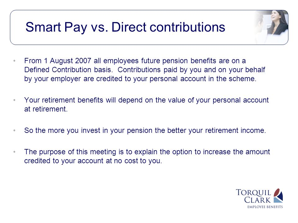 From 1 August 2007 all employees future pension benefits are on a Defined Contribution basis.