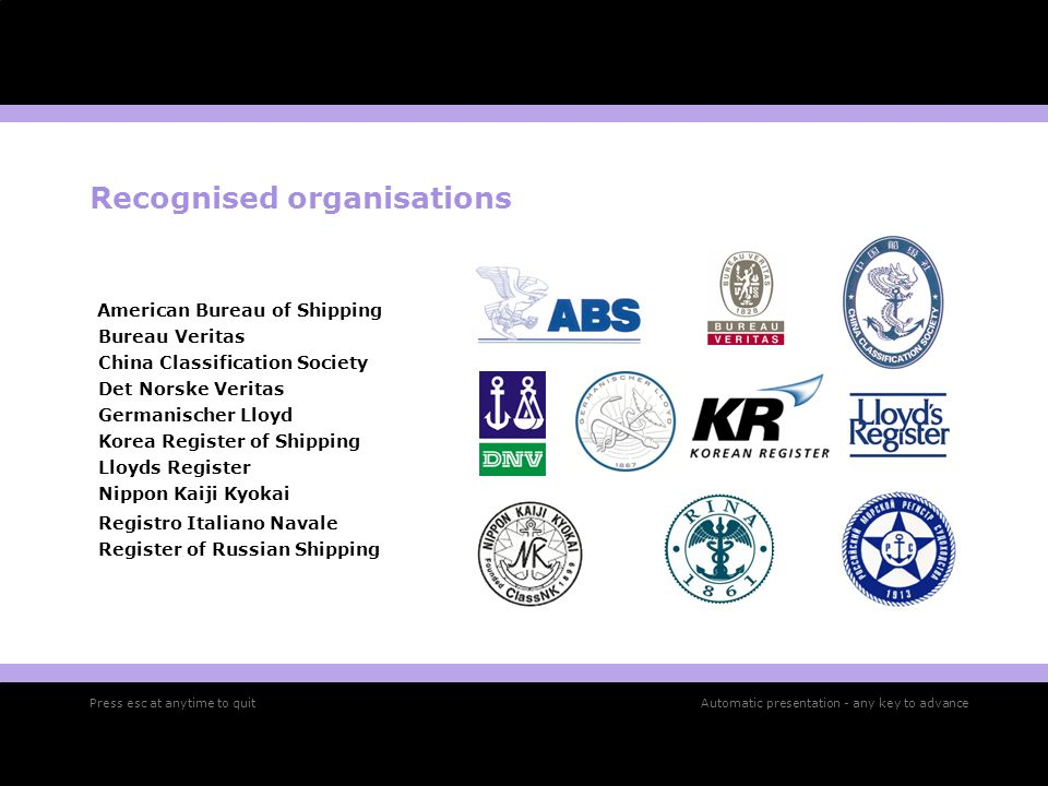 Recognised organisations American Bureau of Shipping Bureau Veritas China Classification Society Det Norske Veritas Germanischer Lloyd Korea Register of Shipping Lloyds Register Nippon Kaiji Kyokai Registro Italiano Navale Register of Russian Shipping Press esc at anytime to quitAutomatic presentation - any key to advance