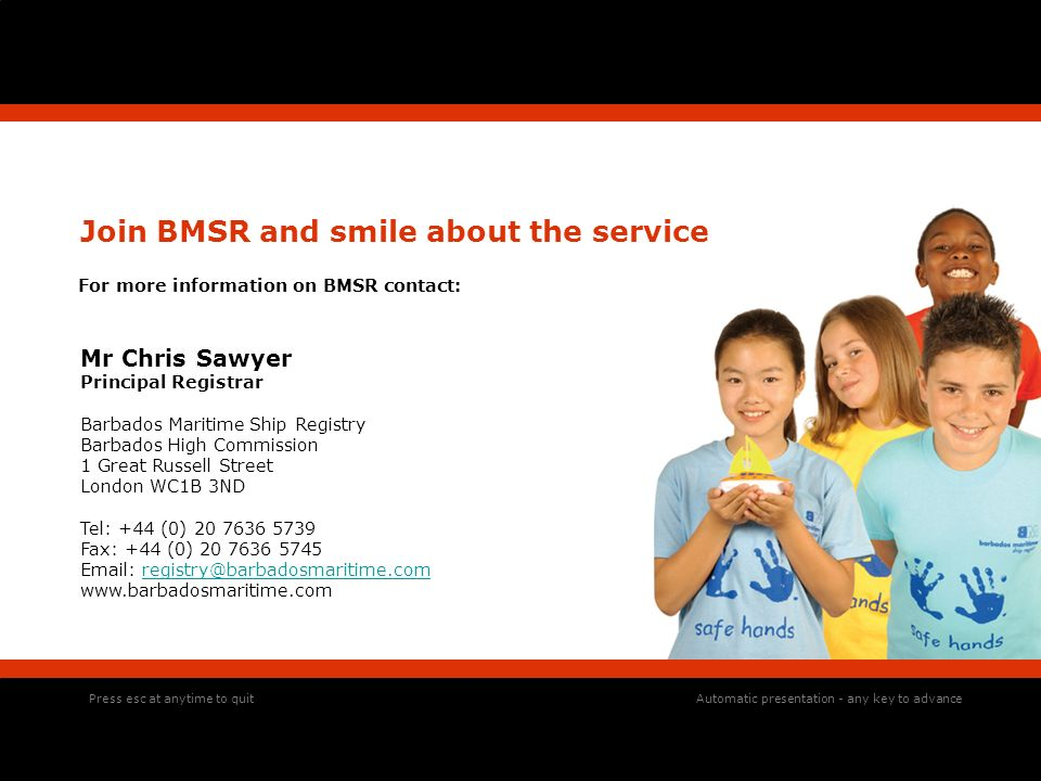 Join BMSR and smile about the service For more information on BMSR contact: Mr Chris Sawyer Principal Registrar Barbados Maritime Ship Registry Barbados High Commission 1 Great Russell Street London WC1B 3ND Tel: +44 (0) 20 7636 5739 Fax: +44 (0) 20 7636 5745 Email: registry@barbadosmaritime.comregistry@barbadosmaritime.com www.barbadosmaritime.com Press esc at anytime to quitAutomatic presentation - any key to advance