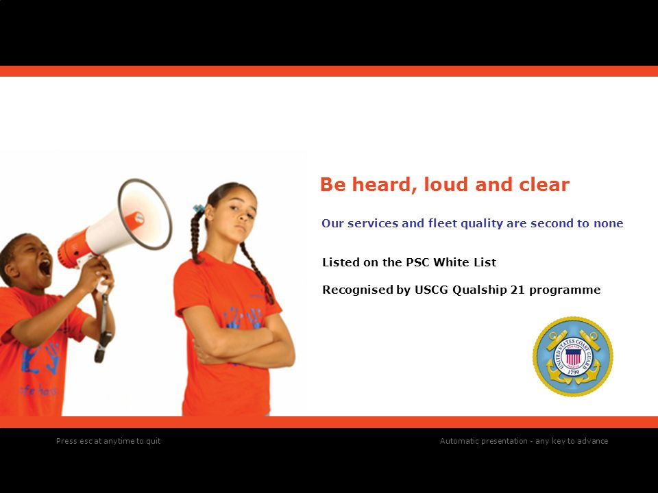 Be heard, loud and clear Our services and fleet quality are second to none Listed on the PSC White List Recognised by USCG Qualship 21 programme Press esc at anytime to quitAutomatic presentation - any key to advance