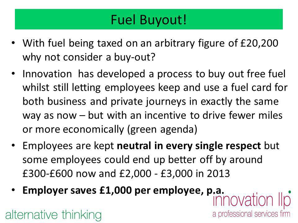 Fuel Buyout! With fuel being taxed on an arbitrary figure of £20,200 why not consider a buy-out? Innovation has developed a process to buy out free fu