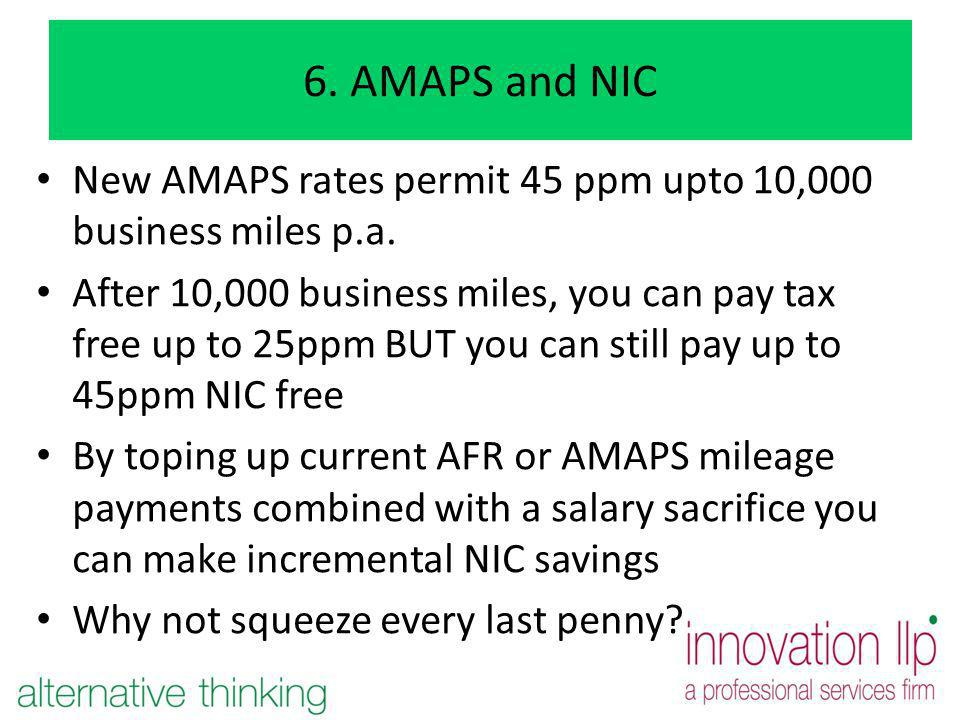 6. AMAPS and NIC New AMAPS rates permit 45 ppm upto 10,000 business miles p.a. After 10,000 business miles, you can pay tax free up to 25ppm BUT you c