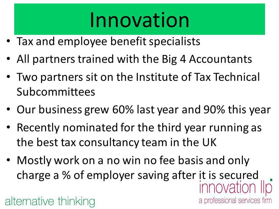 Innovation Tax and employee benefit specialists All partners trained with the Big 4 Accountants Two partners sit on the Institute of Tax Technical Subcommittees Our business grew 60% last year and 90% this year Recently nominated for the third year running as the best tax consultancy team in the UK Mostly work on a no win no fee basis and only charge a % of employer saving after it is secured