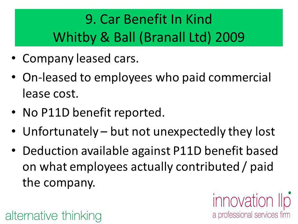 9. Car Benefit In Kind Whitby & Ball (Branall Ltd) 2009 Company leased cars. On-leased to employees who paid commercial lease cost. No P11D benefit re