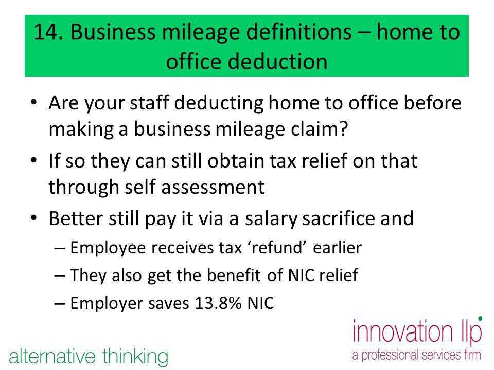 14. Business mileage definitions – home to office deduction Are your staff deducting home to office before making a business mileage claim? If so they