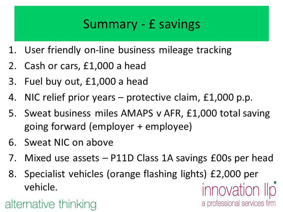 Summary - £ savings 1.User friendly on-line business mileage tracking 2.Cash or cars, £1,000 a head 3.Fuel buy out, £1,000 a head 4.NIC relief prior y