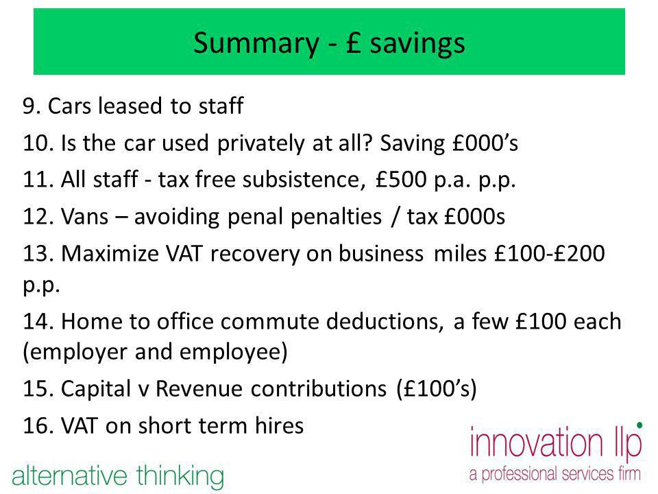 Summary - £ savings 9. Cars leased to staff 10. Is the car used privately at all? Saving £000s 11. All staff - tax free subsistence, £500 p.a. p.p. 12
