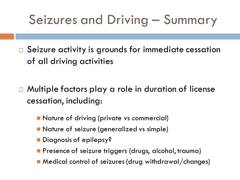 Seizures and Driving – Summary Seizure activity is grounds for immediate cessation of all driving activities Multiple factors play a role in duration