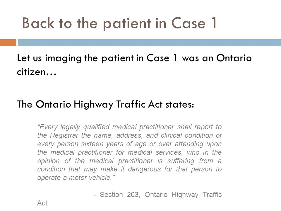 Back to the patient in Case 1 Let us imaging the patient in Case 1 was an Ontario citizen… The Ontario Highway Traffic Act states: Every legally qualified medical practitioner shall report to the Registrar the name, address, and clinical condition of every person sixteen years of age or over attending upon the medical practitioner for medical services, who in the opinion of the medical practitioner is suffering from a condition that may make it dangerous for that person to operate a motor vehicle.