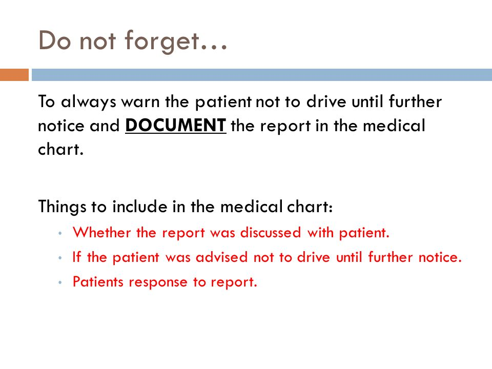 Do not forget… To always warn the patient not to drive until further notice and DOCUMENT the report in the medical chart.