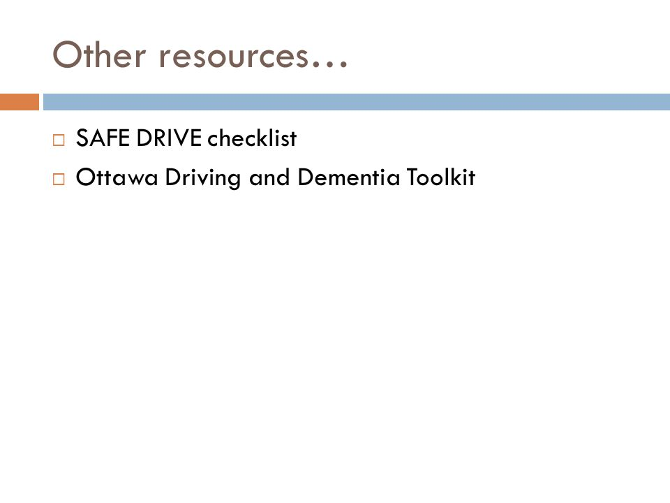 Other resources… SAFE DRIVE checklist Ottawa Driving and Dementia Toolkit