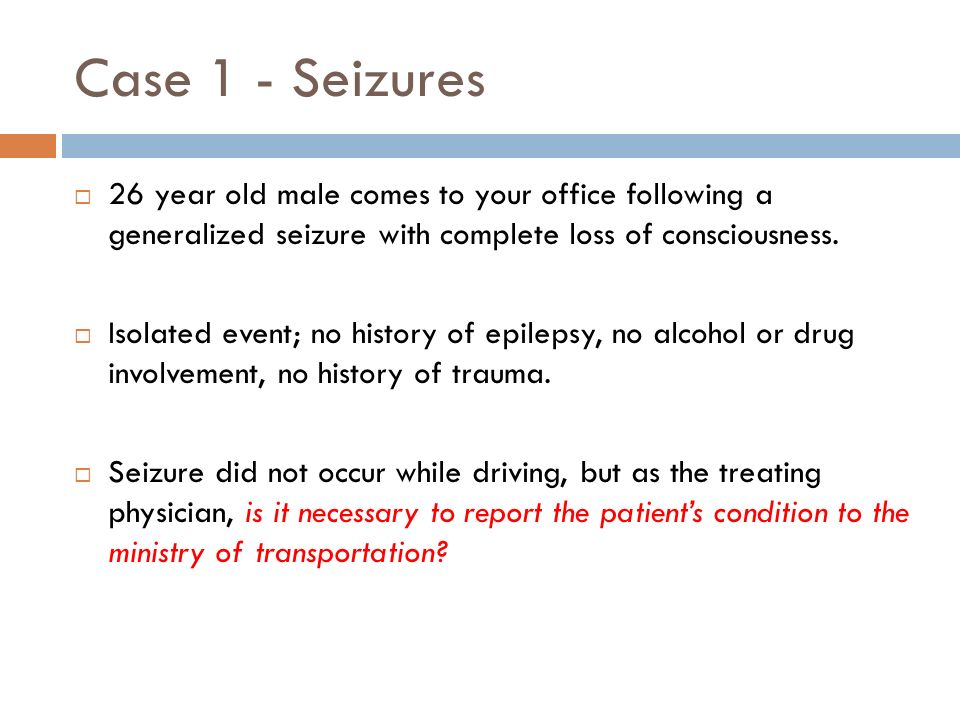 Case 1 - Seizures 26 year old male comes to your office following a generalized seizure with complete loss of consciousness. Isolated event; no histor