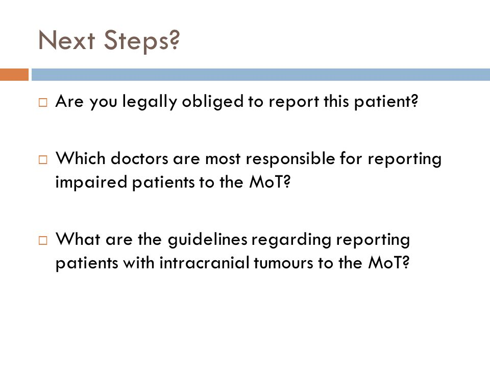 Next Steps? Are you legally obliged to report this patient? Which doctors are most responsible for reporting impaired patients to the MoT? What are th