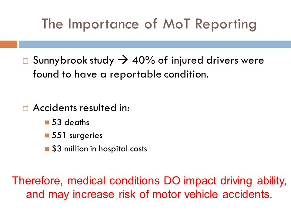 The Importance of MoT Reporting Sunnybrook study 40% of injured drivers were found to have a reportable condition. Accidents resulted in: 53 deaths 55
