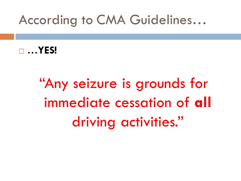 According to CMA Guidelines… …YES! Any seizure is grounds for immediate cessation of all driving activities.