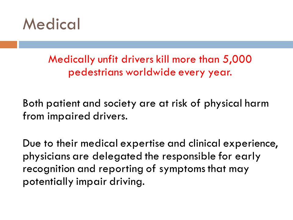 Medical Medically unfit drivers kill more than 5,000 pedestrians worldwide every year. Both patient and society are at risk of physical harm from impa