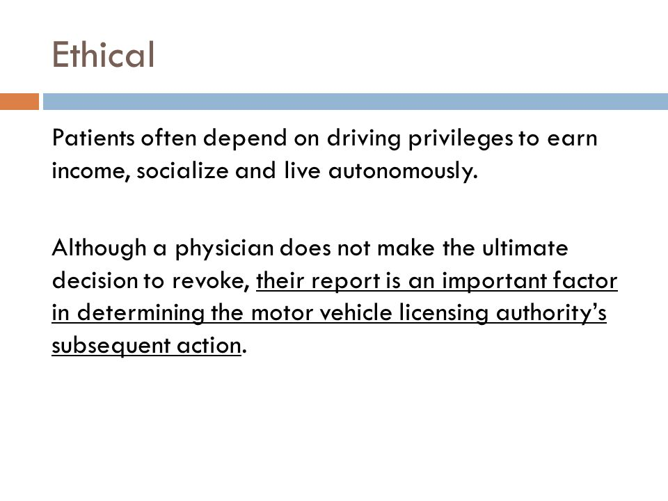 Ethical Patients often depend on driving privileges to earn income, socialize and live autonomously. Although a physician does not make the ultimate d